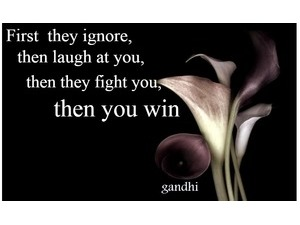 first they ignore you then laugh at you then they fight you then you win